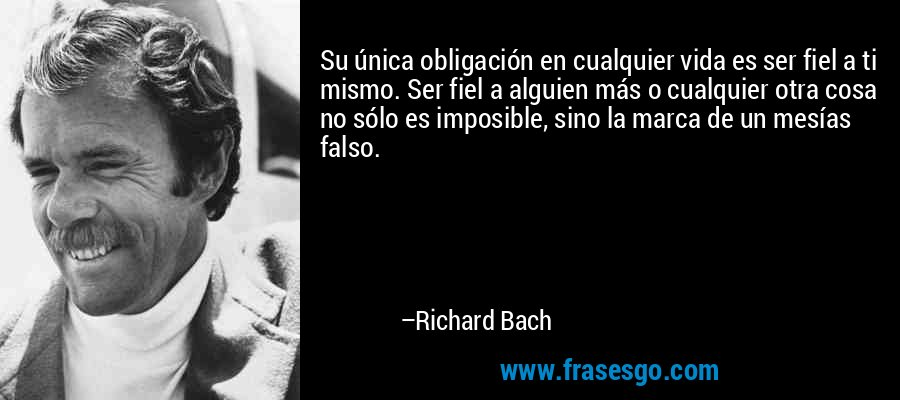 Su única obligación en cualquier vida es ser fiel a ti mismo. Ser fiel a alguien más o cualquier otra cosa no sólo es imposible, sino la marca de un mesías falso. – Richard Bach