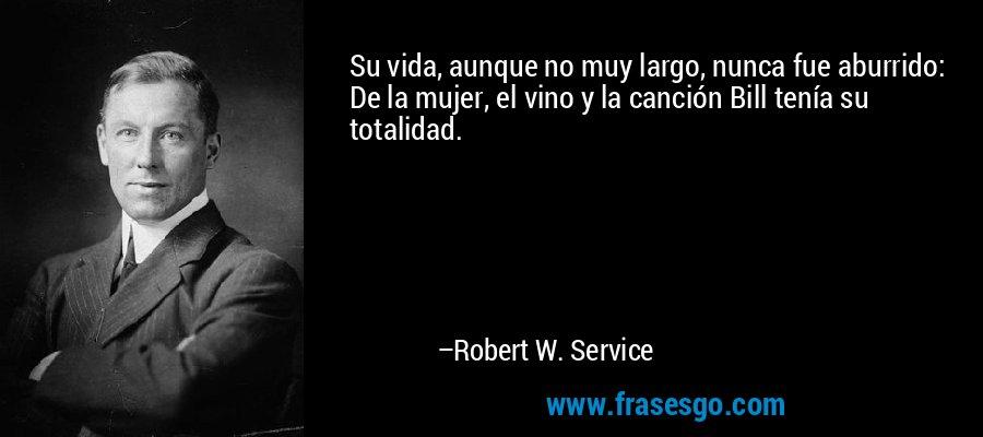 Su vida, aunque no muy largo, nunca fue aburrido: De la mujer, el vino y la canción Bill tenía su totalidad. – Robert W. Service