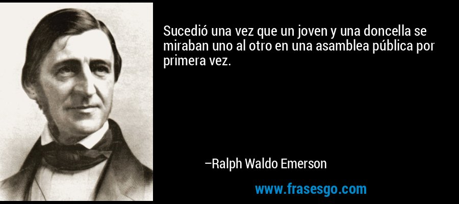 Sucedió una vez que un joven y una doncella se miraban uno al otro en una asamblea pública por primera vez. – Ralph Waldo Emerson