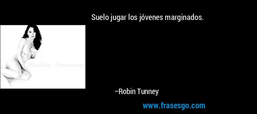 Suelo jugar los jóvenes marginados. – Robin Tunney