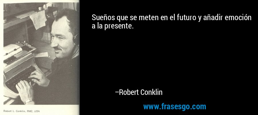 Sueños que se meten en el futuro y añadir emoción a la presente. – Robert Conklin