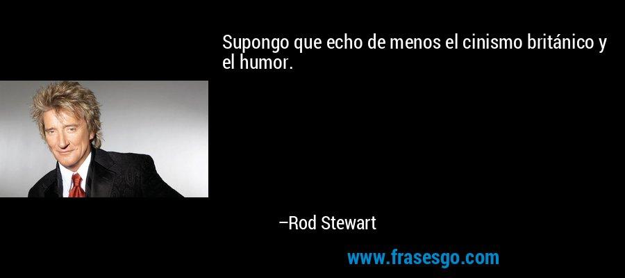 Supongo que echo de menos el cinismo británico y el humor. – Rod Stewart