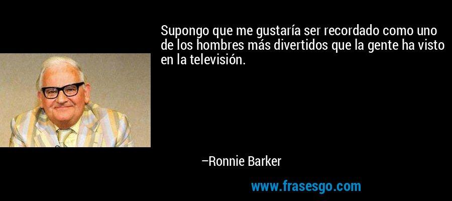 Supongo que me gustaría ser recordado como uno de los hombres más divertidos que la gente ha visto en la televisión. – Ronnie Barker