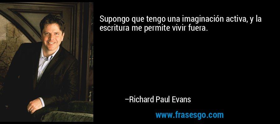 Supongo que tengo una imaginación activa, y la escritura me permite vivir fuera. – Richard Paul Evans