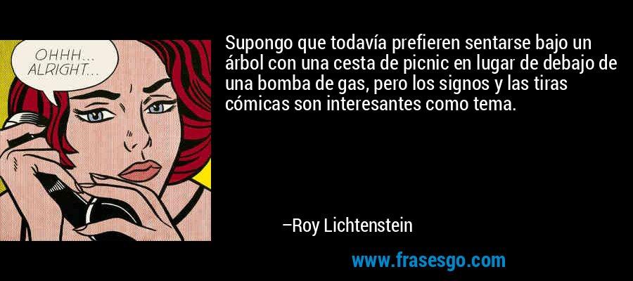 Supongo que todavía prefieren sentarse bajo un árbol con una cesta de picnic en lugar de debajo de una bomba de gas, pero los signos y las tiras cómicas son interesantes como tema. – Roy Lichtenstein