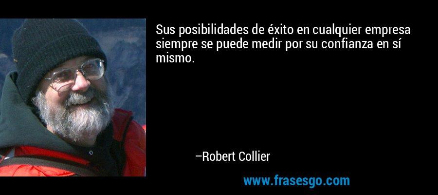 Sus posibilidades de éxito en cualquier empresa siempre se puede medir por su confianza en sí mismo. – Robert Collier