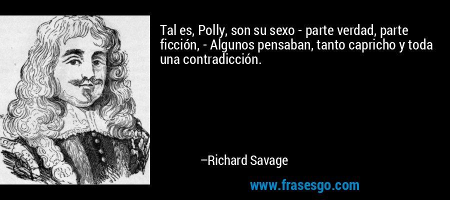 Tal es, Polly, son su sexo - parte verdad, parte ficción, - Algunos pensaban, tanto capricho y toda una contradicción. – Richard Savage