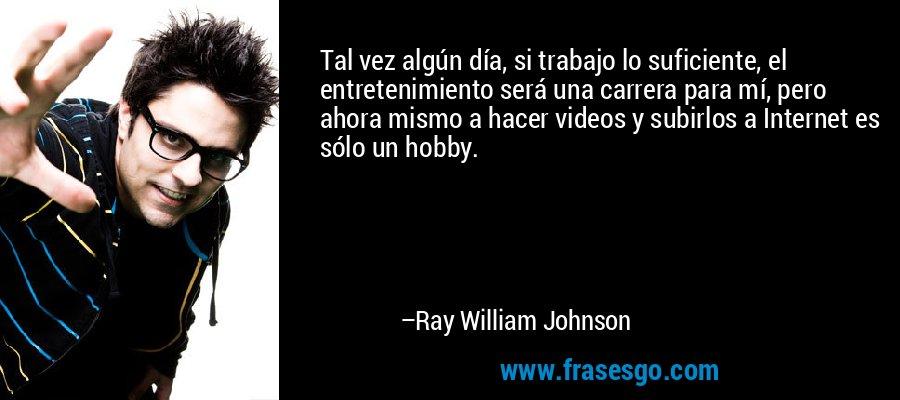 Tal vez algún día, si trabajo lo suficiente, el entretenimiento será una carrera para mí, pero ahora mismo a hacer videos y subirlos a Internet es sólo un hobby. – Ray William Johnson