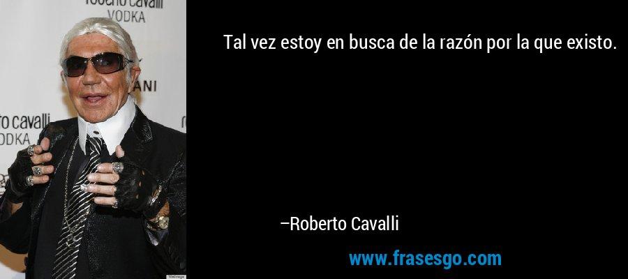 Tal vez estoy en busca de la razón por la que existo. – Roberto Cavalli