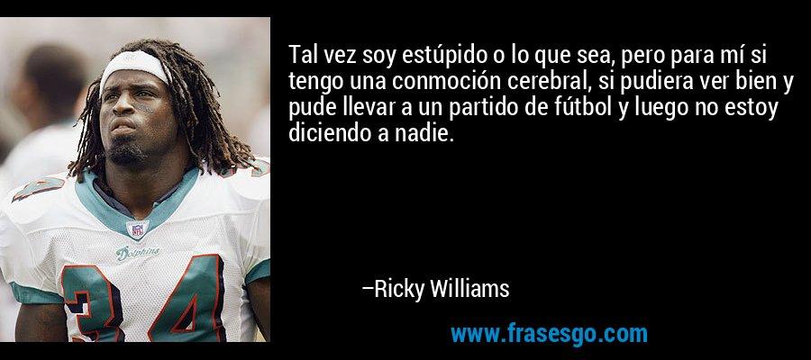 Tal vez soy estúpido o lo que sea, pero para mí si tengo una conmoción cerebral, si pudiera ver bien y pude llevar a un partido de fútbol y luego no estoy diciendo a nadie. – Ricky Williams