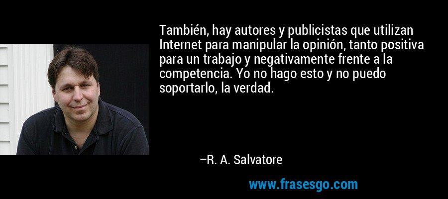 También, hay autores y publicistas que utilizan Internet para manipular la opinión, tanto positiva para un trabajo y negativamente frente a la competencia. Yo no hago esto y no puedo soportarlo, la verdad. – R. A. Salvatore