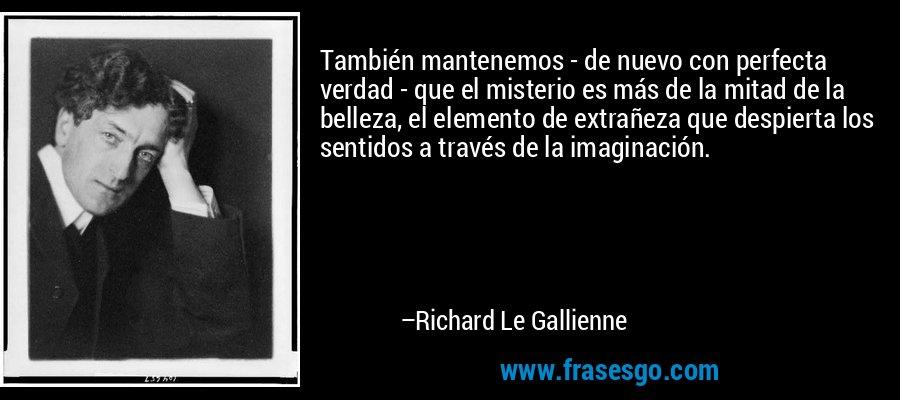 También mantenemos - de nuevo con perfecta verdad - que el misterio es más de la mitad de la belleza, el elemento de extrañeza que despierta los sentidos a través de la imaginación. – Richard Le Gallienne