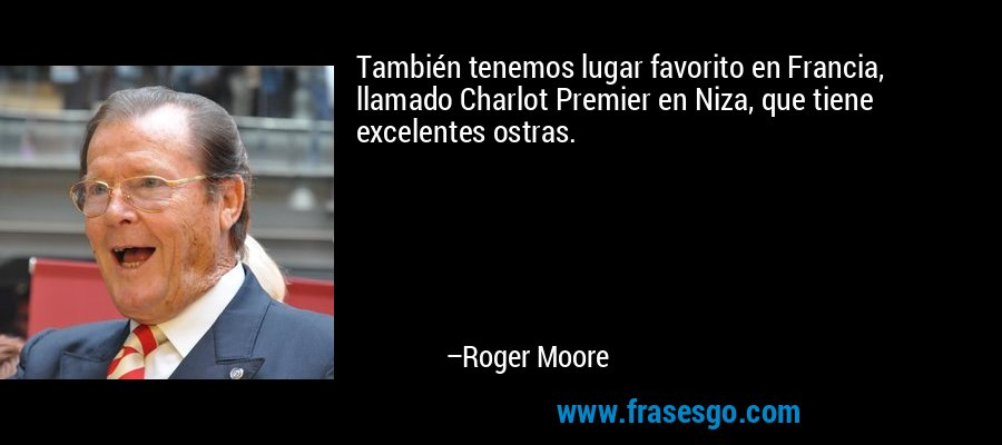 También tenemos lugar favorito en Francia, llamado Charlot Premier en Niza, que tiene excelentes ostras. – Roger Moore