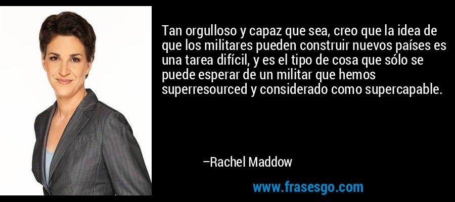 Tan orgulloso y capaz que sea, creo que la idea de que los militares pueden construir nuevos países es una tarea difícil, y es el tipo de cosa que sólo se puede esperar de un militar que hemos superresourced y considerado como supercapable. – Rachel Maddow