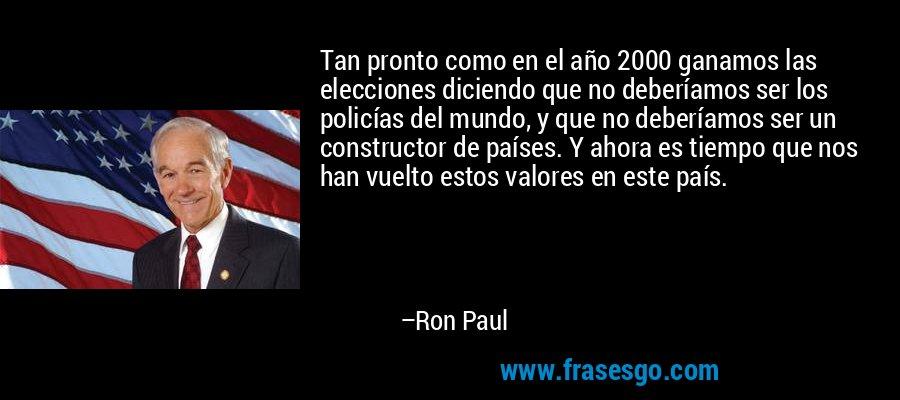 Tan pronto como en el año 2000 ganamos las elecciones diciendo que no deberíamos ser los policías del mundo, y que no deberíamos ser un constructor de países. Y ahora es tiempo que nos han vuelto estos valores en este país. – Ron Paul