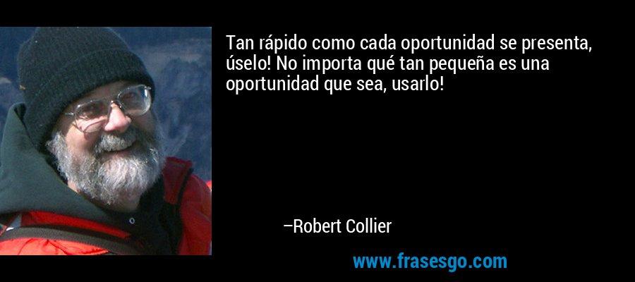 Tan rápido como cada oportunidad se presenta, úselo! No importa qué tan pequeña es una oportunidad que sea, usarlo! – Robert Collier