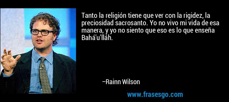 Tanto la religión tiene que ver con la rigidez, la preciosidad sacrosanto. Yo no vivo mi vida de esa manera, y yo no siento que eso es lo que enseña Bahá'u'lláh. – Rainn Wilson