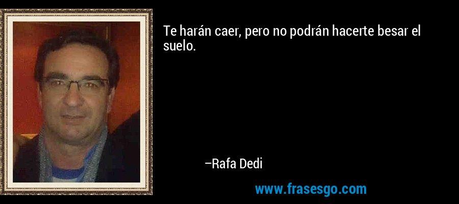 Te harán caer, pero no podrán hacerte besar el suelo. – Rafa Dedi