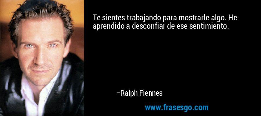 Te sientes trabajando para mostrarle algo. He aprendido a desconfiar de ese sentimiento. – Ralph Fiennes