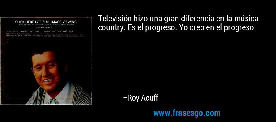 Televisión hizo una gran diferencia en la música country. Es el progreso. Yo creo en el progreso. – Roy Acuff