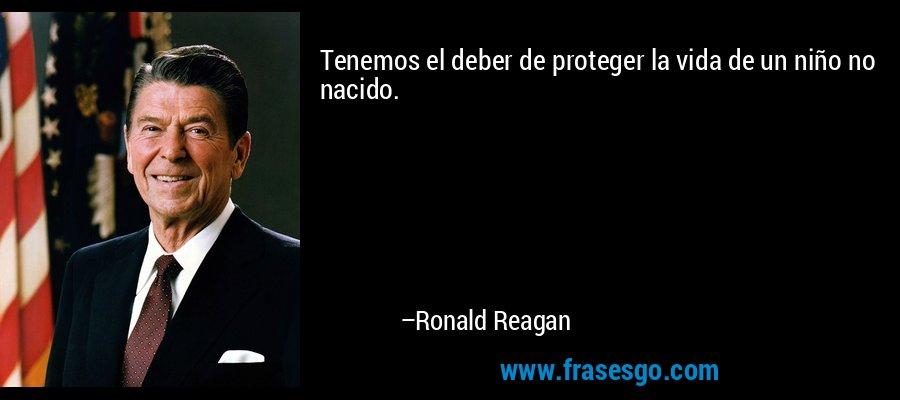 Tenemos el deber de proteger la vida de un niño no nacido. – Ronald Reagan