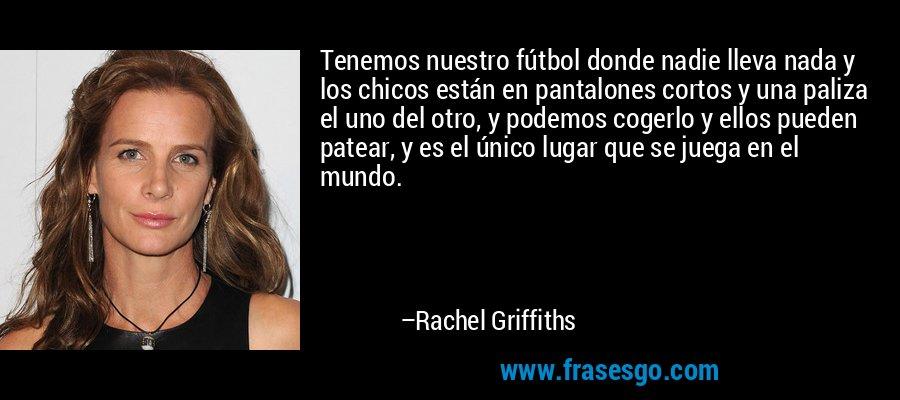 Tenemos nuestro fútbol donde nadie lleva nada y los chicos están en pantalones cortos y una paliza el uno del otro, y podemos cogerlo y ellos pueden patear, y es el único lugar que se juega en el mundo. – Rachel Griffiths