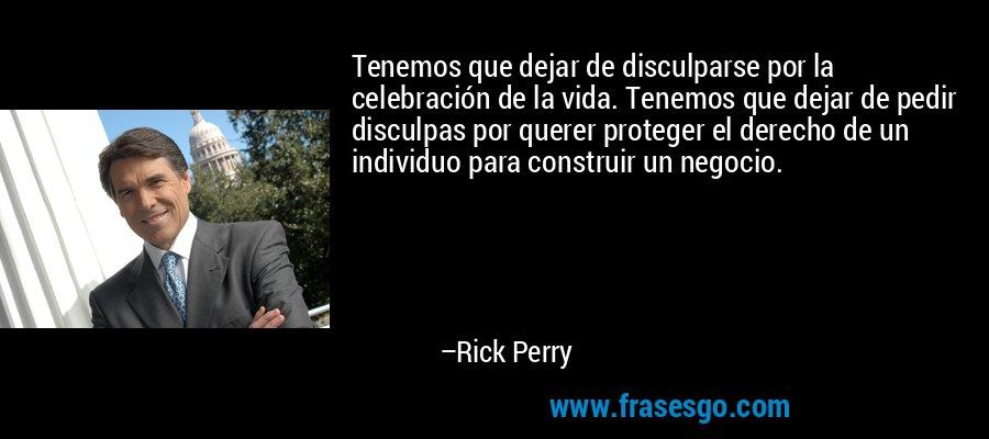 Tenemos que dejar de disculparse por la celebración de la vida. Tenemos que dejar de pedir disculpas por querer proteger el derecho de un individuo para construir un negocio. – Rick Perry