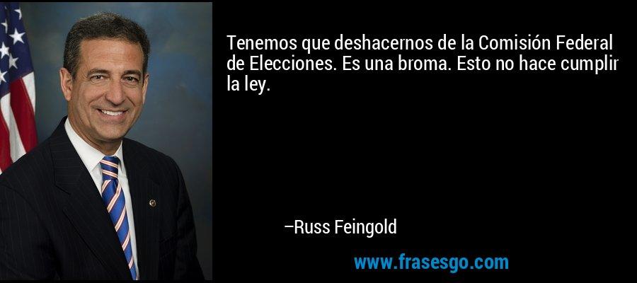 Tenemos que deshacernos de la Comisión Federal de Elecciones. Es una broma. Esto no hace cumplir la ley. – Russ Feingold