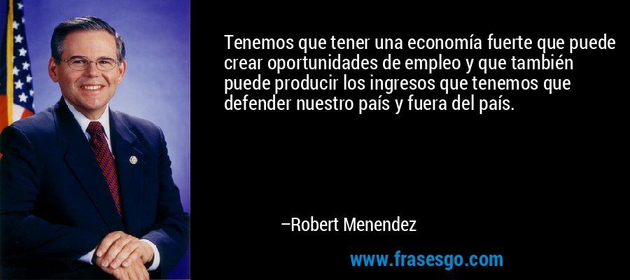 Tenemos que tener una economía fuerte que puede crear oportunidades de empleo y que también puede producir los ingresos que tenemos que defender nuestro país y fuera del país. – Robert Menendez
