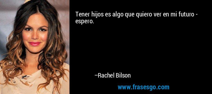 Tener hijos es algo que quiero ver en mi futuro - espero. – Rachel Bilson