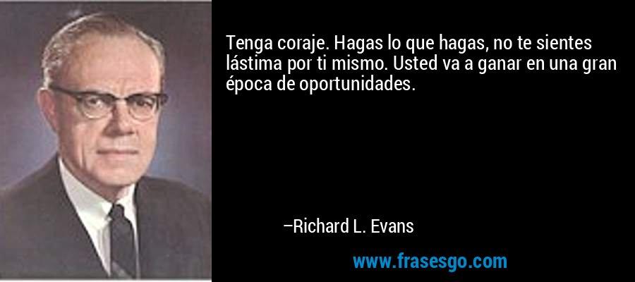 Tenga coraje. Hagas lo que hagas, no te sientes lástima por ti mismo. Usted va a ganar en una gran época de oportunidades. – Richard L. Evans