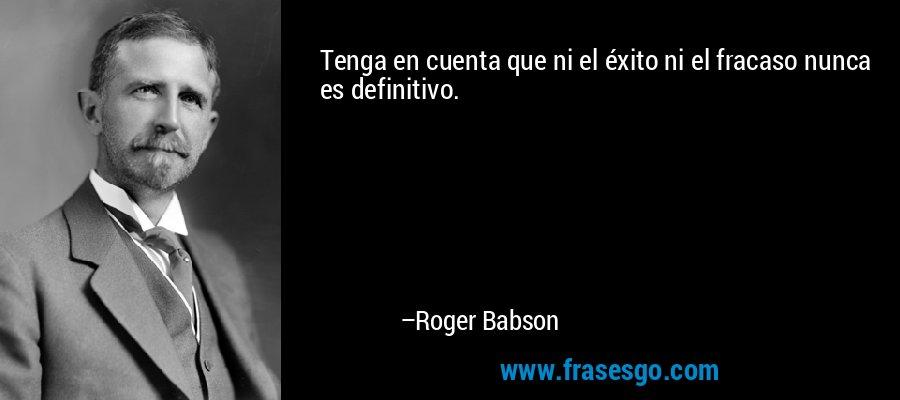 Tenga en cuenta que ni el éxito ni el fracaso nunca es definitivo. – Roger Babson