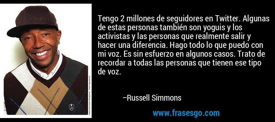 Tengo 2 millones de seguidores en Twitter. Algunas de estas personas también son yoguis y los activistas y las personas que realmente salir y hacer una diferencia. Hago todo lo que puedo con mi voz. Es sin esfuerzo en algunos casos. Trato de recordar a todas las personas que tienen ese tipo de voz. – Russell Simmons