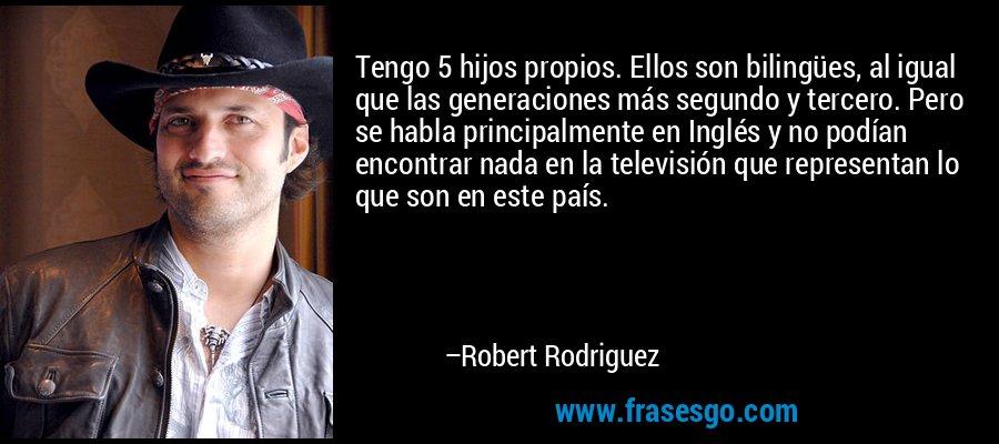 Tengo 5 hijos propios. Ellos son bilingües, al igual que las generaciones más segundo y tercero. Pero se habla principalmente en Inglés y no podían encontrar nada en la televisión que representan lo que son en este país. – Robert Rodriguez