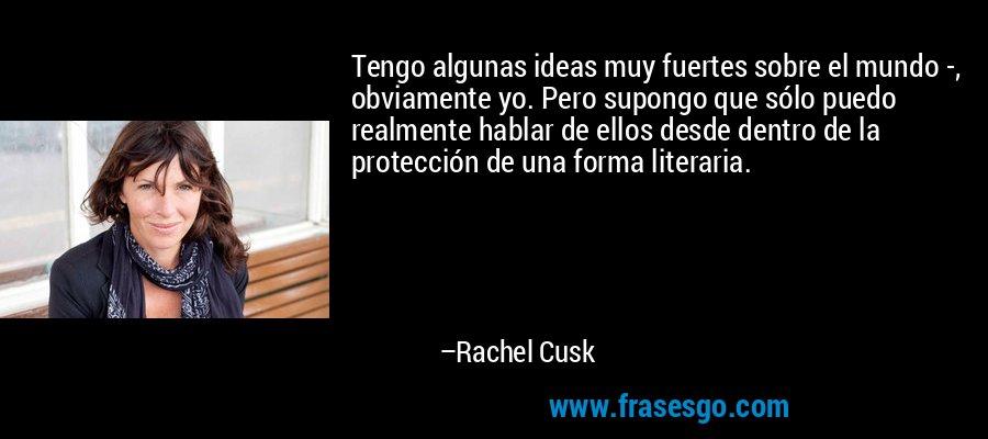 Tengo algunas ideas muy fuertes sobre el mundo -, obviamente yo. Pero supongo que sólo puedo realmente hablar de ellos desde dentro de la protección de una forma literaria. – Rachel Cusk