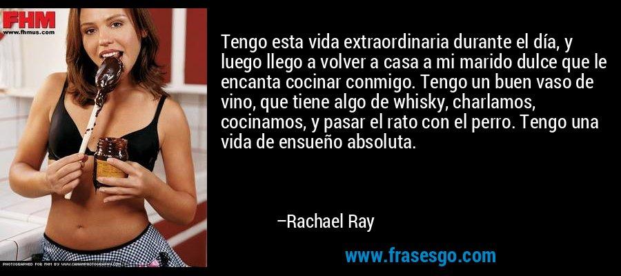 Tengo esta vida extraordinaria durante el día, y luego llego a volver a casa a mi marido dulce que le encanta cocinar conmigo. Tengo un buen vaso de vino, que tiene algo de whisky, charlamos, cocinamos, y pasar el rato con el perro. Tengo una vida de ensueño absoluta. – Rachael Ray
