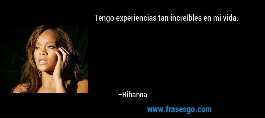 Tengo experiencias tan increíbles en mi vida. – Rihanna