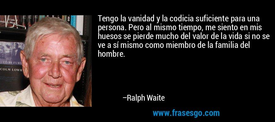 Tengo la vanidad y la codicia suficiente para una persona. Pero al mismo tiempo, me siento en mis huesos se pierde mucho del valor de la vida si no se ve a sí mismo como miembro de la familia del hombre. – Ralph Waite