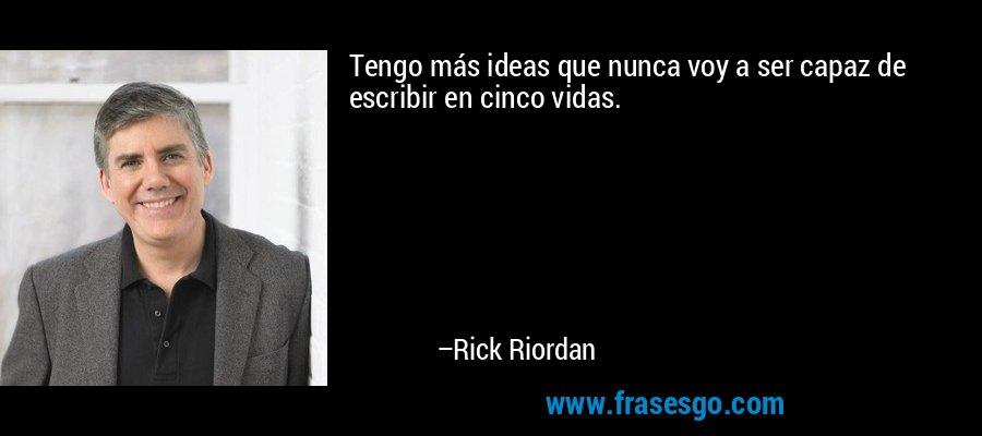 Tengo más ideas que nunca voy a ser capaz de escribir en cinco vidas. – Rick Riordan