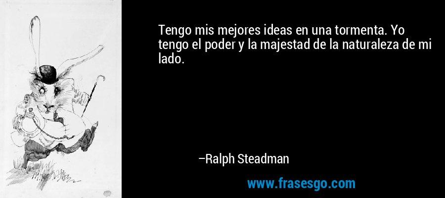Tengo mis mejores ideas en una tormenta. Yo tengo el poder y la majestad de la naturaleza de mi lado. – Ralph Steadman