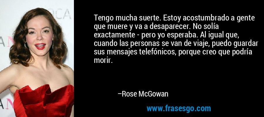 Tengo mucha suerte. Estoy acostumbrado a gente que muere y va a desaparecer. No solía exactamente - pero yo esperaba. Al igual que, cuando las personas se van de viaje, puedo guardar sus mensajes telefónicos, porque creo que podría morir. – Rose McGowan