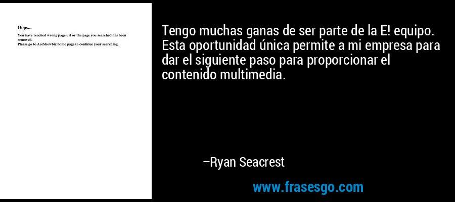 Tengo muchas ganas de ser parte de la E! equipo. Esta oportunidad única permite a mi empresa para dar el siguiente paso para proporcionar el contenido multimedia. – Ryan Seacrest