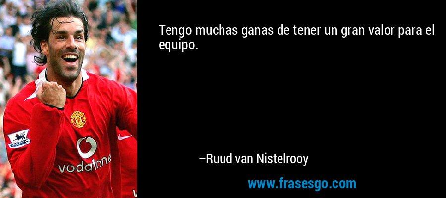 Tengo muchas ganas de tener un gran valor para el equipo. – Ruud van Nistelrooy