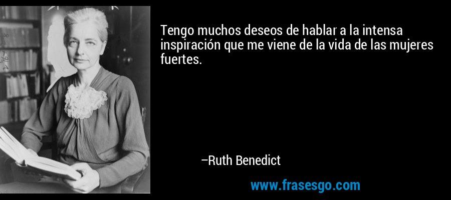 Tengo muchos deseos de hablar a la intensa inspiración que me viene de la vida de las mujeres fuertes. – Ruth Benedict