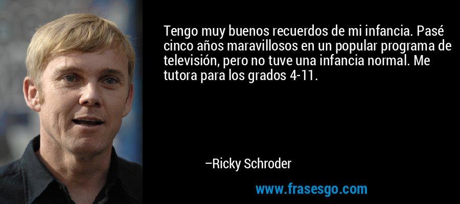 Tengo muy buenos recuerdos de mi infancia. Pasé cinco años maravillosos en un popular programa de televisión, pero no tuve una infancia normal. Me tutora para los grados 4-11. – Ricky Schroder