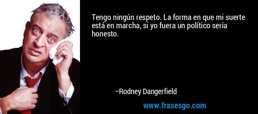 Tengo ningún respeto. La forma en que mi suerte está en marcha, si yo fuera un político sería honesto. – Rodney Dangerfield