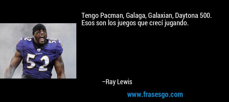 Tengo Pacman, Galaga, Galaxian, Daytona 500. Esos son los juegos que crecí jugando. – Ray Lewis
