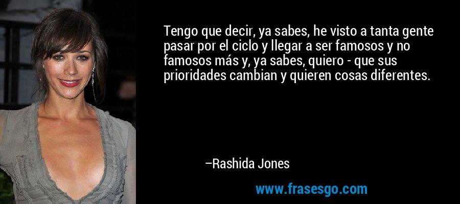 Tengo que decir, ya sabes, he visto a tanta gente pasar por el ciclo y llegar a ser famosos y no famosos más y, ya sabes, quiero - que sus prioridades cambian y quieren cosas diferentes. – Rashida Jones