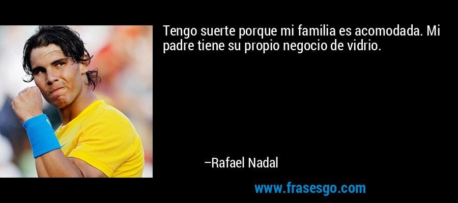 Tengo suerte porque mi familia es acomodada. Mi padre tiene su propio negocio de vidrio. – Rafael Nadal