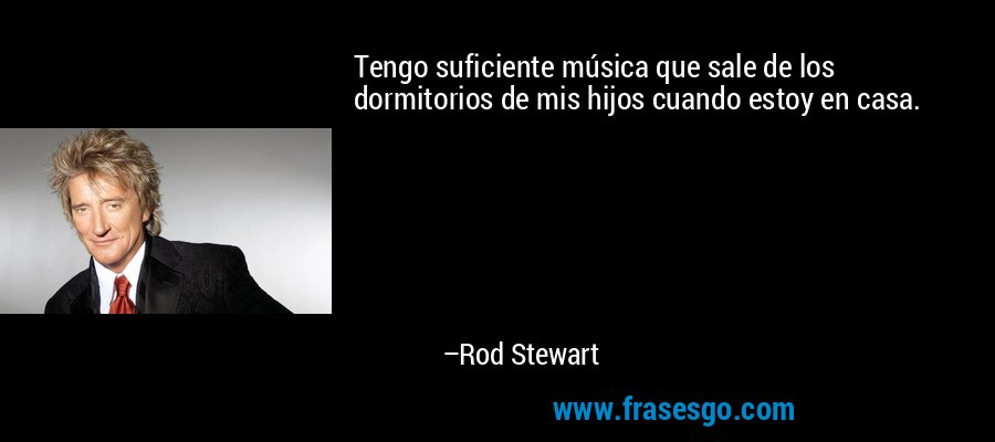 Tengo suficiente música que sale de los dormitorios de mis hijos cuando estoy en casa. – Rod Stewart